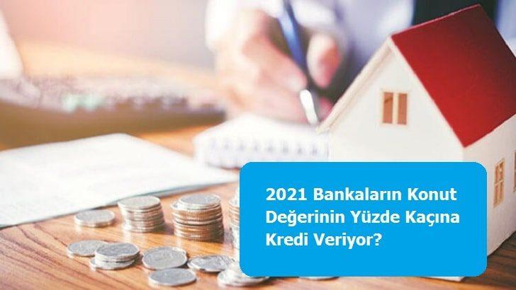 2021 Bankaların Konut Değerinin Yüzde Kaçına Kredi Veriyor?