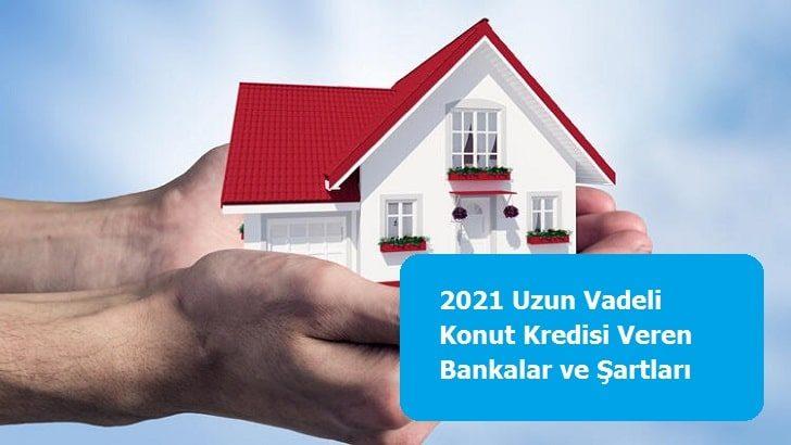 2021 Uzun Vadeli Konut Kredisi Veren Bankalar ve Şartları