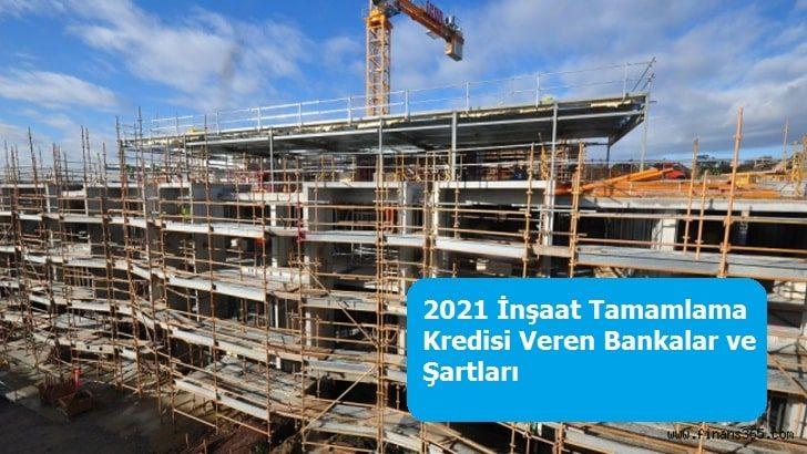 2021 İnşaat Tamamlama Kredisi Veren Bankalar ve Şartları