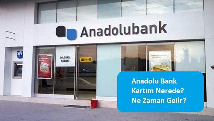 Anadolu Bank Kartım Nerede? Ne Zaman Gelir?