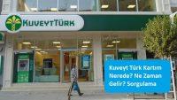 Kuveyt Türk Kartım Nerede? Ne Zaman Gelir? Sorgulama