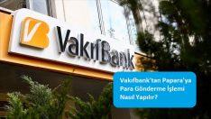 Vakıfbank'tan Papara'ya Para Gönderme İşlemi Nasıl Yapılır?