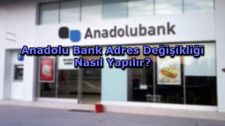 Anadolu Bank Adres Değişikliği Nasıl Yapılır?