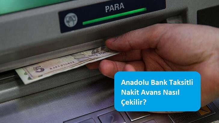 Anadolu Bank Taksitli Nakit Avans Nasıl Çekilir?