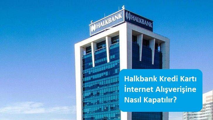 Halkbank Kredi Kartı İnternet Alışverişine Nasıl Kapatılır?