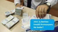 2021 İş Bankası Emekli Promosyonu Ne Kadar?