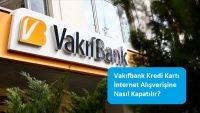 Vakıfbank Kredi Kartı İnternet Alışverişine Nasıl Kapatılır?