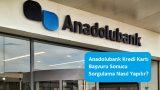 Anadolubank Kredi Kartı Başvuru Sonucu Sorgulama Nasıl Yapılır?