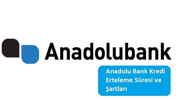 Anadolu Bank Kredi Erteleme Süresi ve Şartları