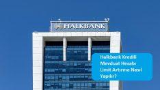 Halkbank Kredili Mevduat Hesabı Limit Artırma Nasıl Yapılır?